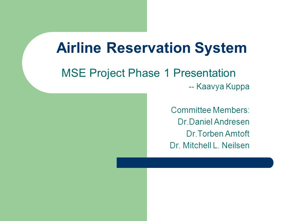 Airline Reservation System MSE Project Phase 1 Presentation -- Kaavya Kuppa Committee Members: Dr.Daniel Andresen Dr.Torben Amtoft Dr. Mitchell L. Nei