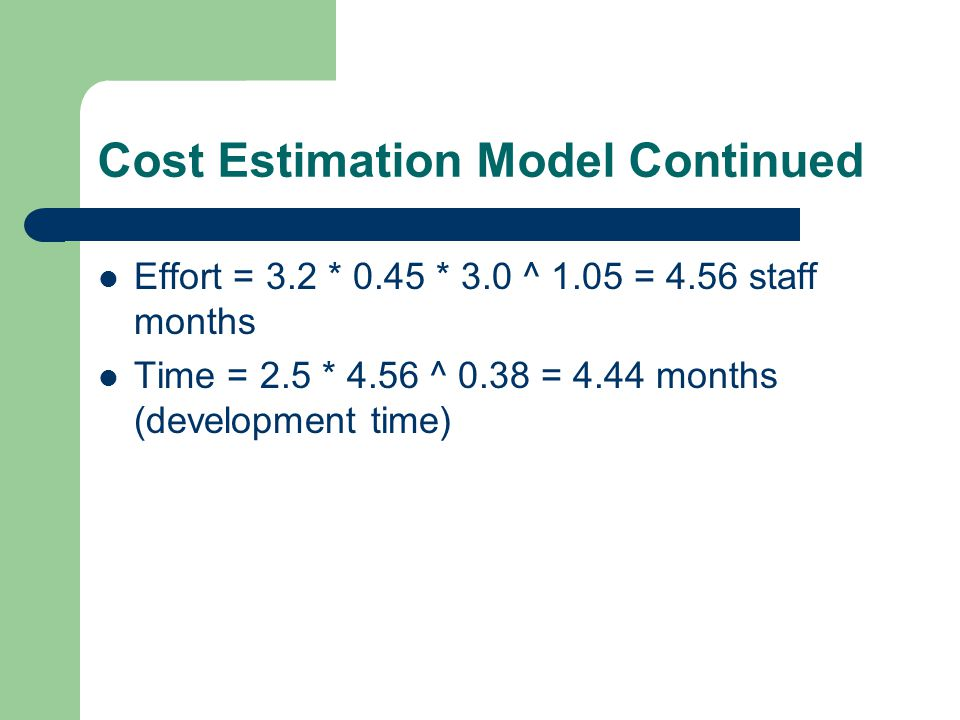 Cost Estimation Model Continued Effort = 3.2 * 0.45 * 3.0 ^ 1.05 = 4.56 staff months Time = 2.5 * 4.56 ^ 0.38 = 4.44 months (development time)