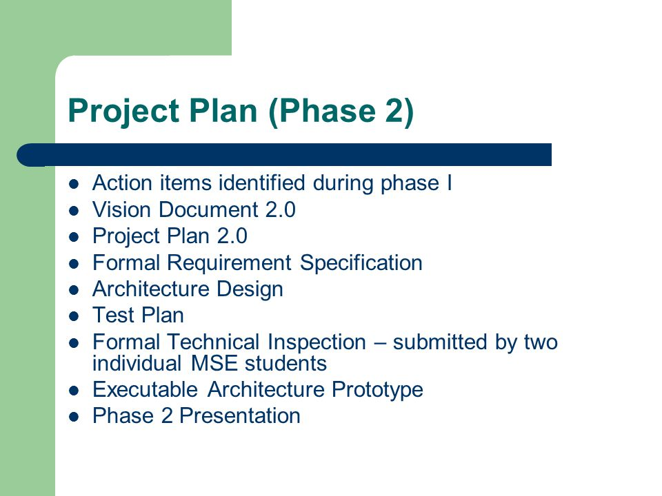 Project Plan (Phase 2) Action items identified during phase I Vision Document 2.0 Project Plan 2.0 Formal Requirement Specification Architecture Desig