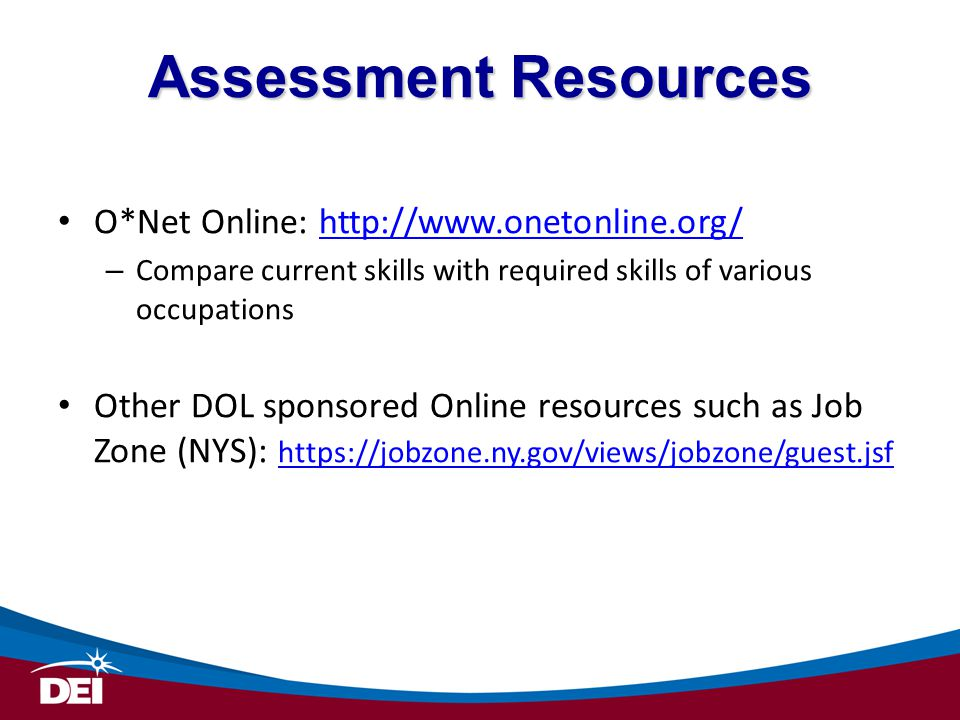 Assessment Resources O*Net Online: http://www.onetonline.org/http://www.onetonline.org/ – Compare current skills with required skills of various occup