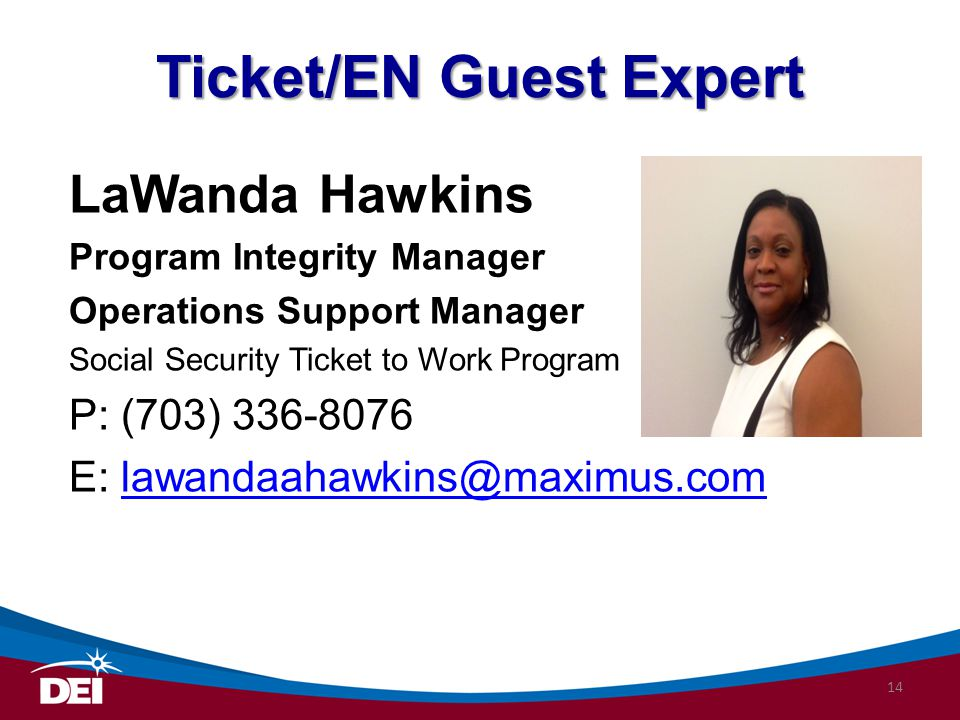 Ticket/EN Guest Expert LaWanda Hawkins Program Integrity Manager Operations Support Manager Social Security Ticket to Work Program P: (703) 336-8076 E