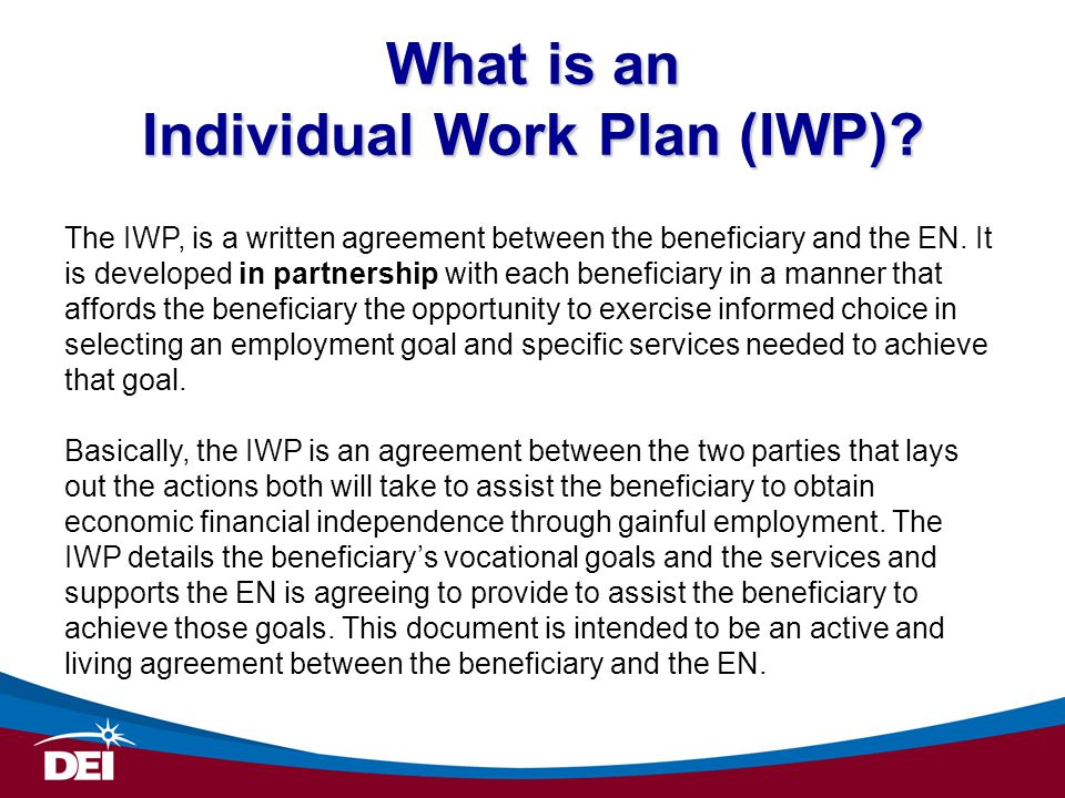 What is an Individual Work Plan (IWP)? The IWP, is a written agreement between the beneficiary and the EN. It is developed in partnership with each be