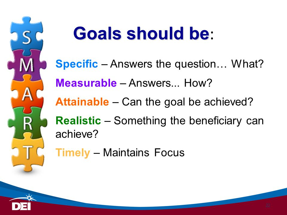 Specific – Answers the question… What? Measurable – Answers... How? Attainable – Can the goal be achieved? Realistic – Something the beneficiary can a