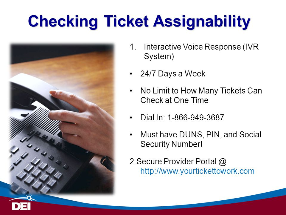 Checking Ticket Assignability 1.Interactive Voice Response (IVR System) 24/7 Days a Week No Limit to How Many Tickets Can Check at One Time Dial In: 1