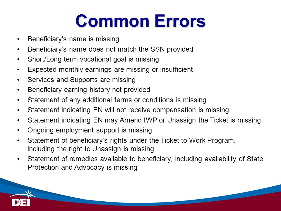 Common Errors Beneficiarys name is missing Beneficiarys name does not match the SSN provided Short/Long term vocational goal is missing Expected month