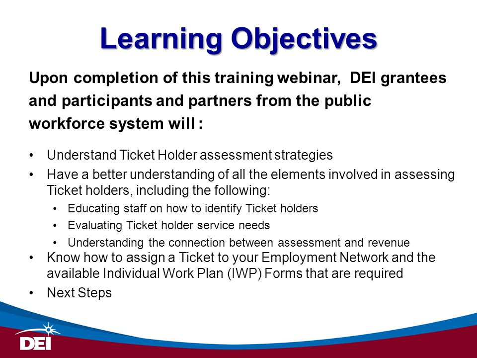 Learning Objectives Upon completion of this training webinar, DEI grantees and participants and partners from the public workforce system will : Under