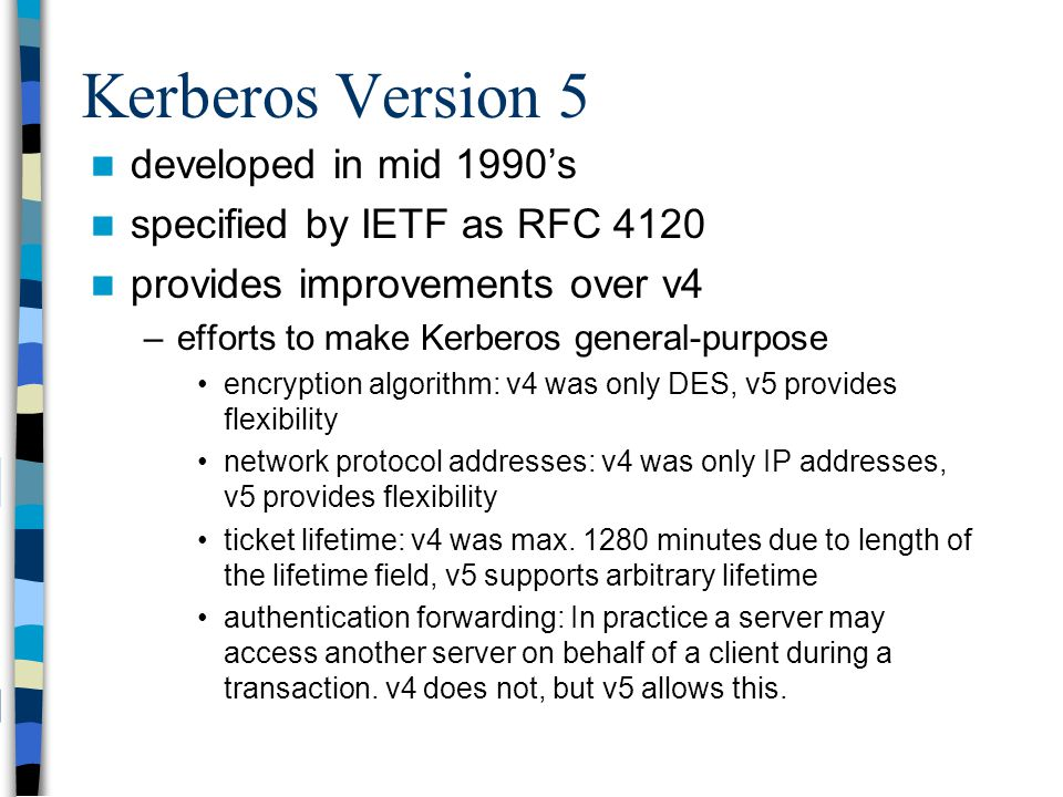 Kerberos Version 5 developed in mid 1990s specified by IETF as RFC 4120 provides improvements over v4 –efforts to make Kerberos general-purpose encryp