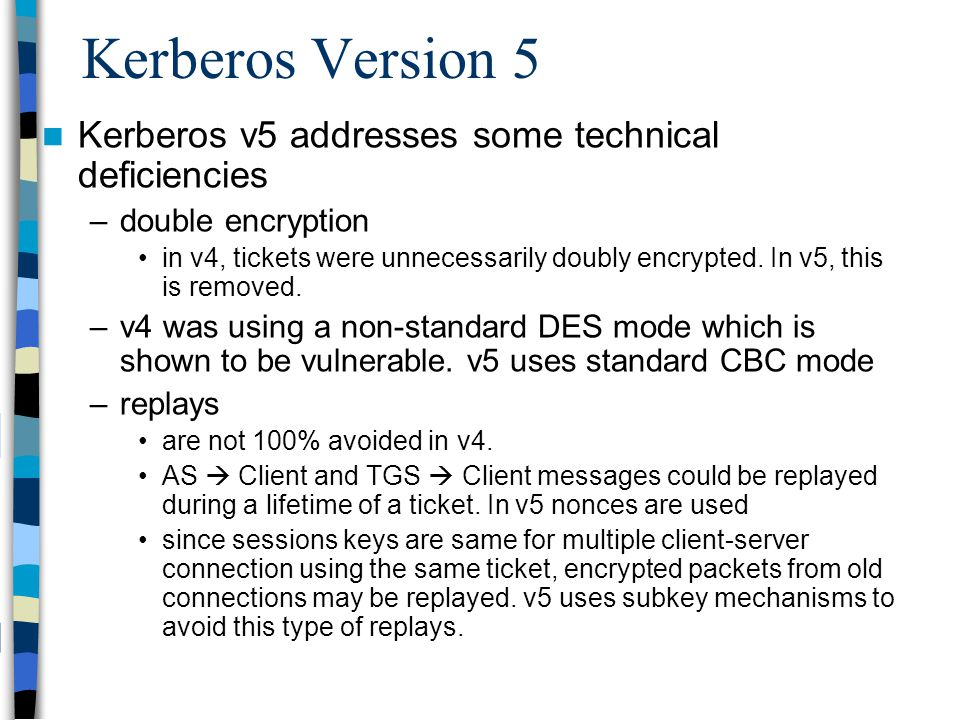 Kerberos Version 5 Kerberos v5 addresses some technical deficiencies –double encryption in v4, tickets were unnecessarily doubly encrypted. In v5, thi