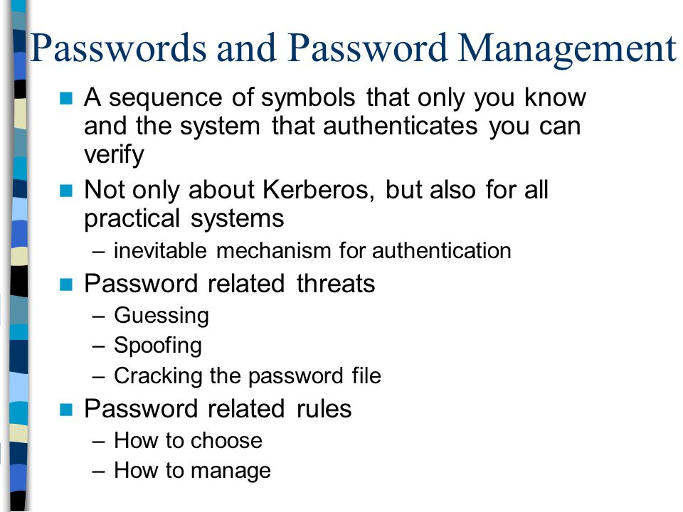 Passwords and Password Management A sequence of symbols that only you know and the system that authenticates you can verify Not only about Kerberos, b