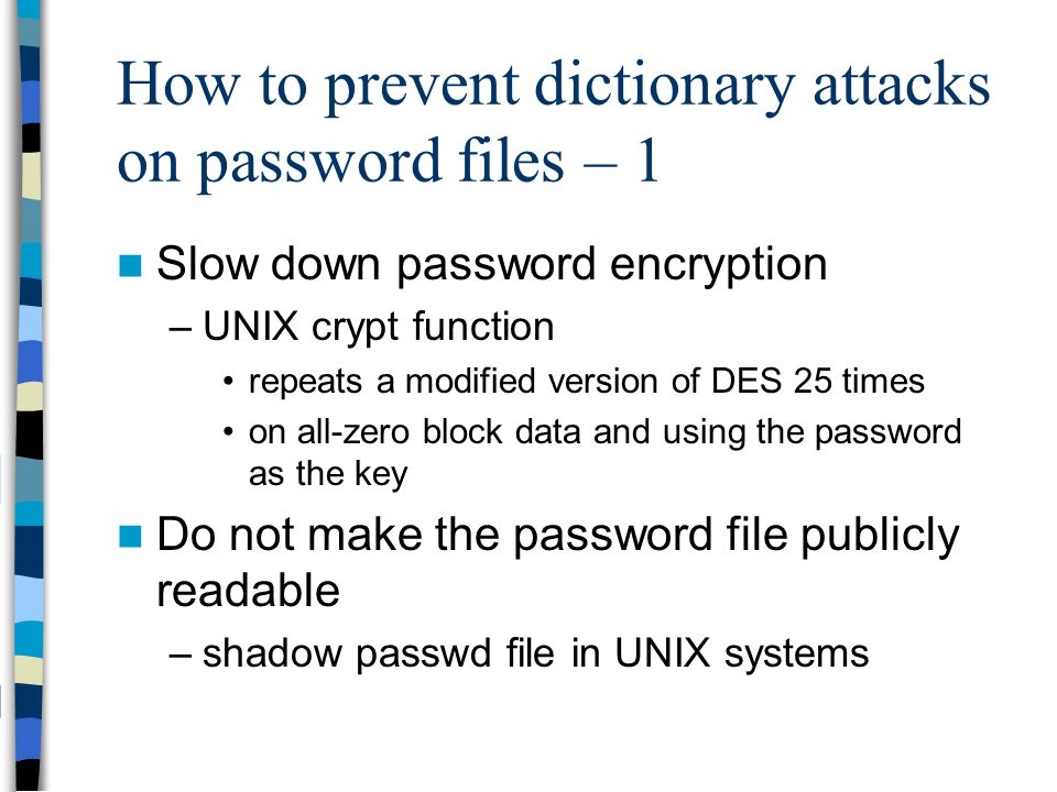 How to prevent dictionary attacks on password files – 1 Slow down password encryption –UNIX crypt function repeats a modified version of DES 25 times