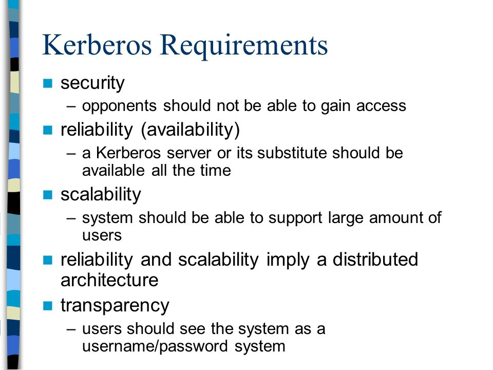 Kerberos Requirements security –opponents should not be able to gain access reliability (availability) –a Kerberos server or its substitute should be