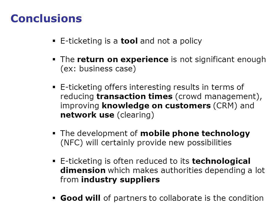 19 Conclusions E-ticketing is a tool and not a policy The return on experience is not significant enough (ex: business case) E-ticketing offers interesting results in terms of reducing transaction times (crowd management), improving knowledge on customers (CRM) and network use (clearing) The development of mobile phone technology (NFC) will certainly provide new possibilities E-ticketing is often reduced to its technological dimension which makes authorities depending a lot from industry suppliers Good will of partners to collaborate is the condition