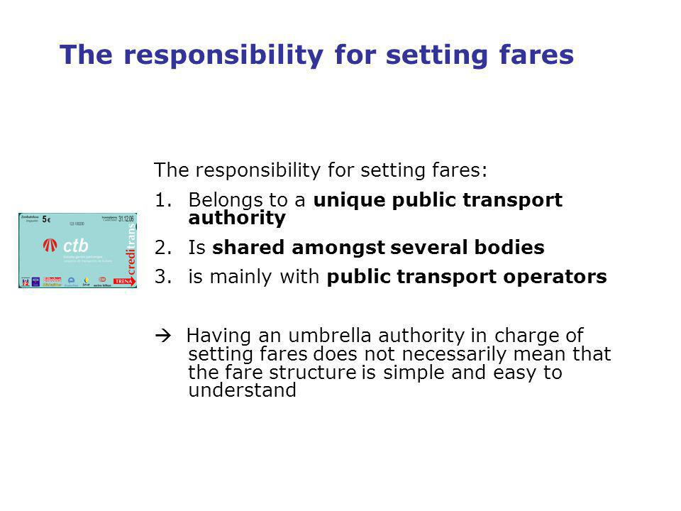 6 The responsibility for setting fares The responsibility for setting fares: 1.Belongs to a unique public transport authority 2.Is shared amongst several bodies 3.is mainly with public transport operators Having an umbrella authority in charge of setting fares does not necessarily mean that the fare structure is simple and easy to understand