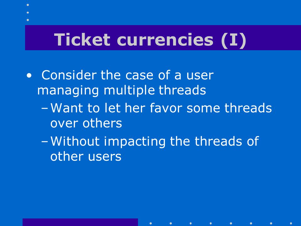 Ticket currencies (I) Consider the case of a user managing multiple threads –Want to let her favor some threads over others –Without impacting the thr