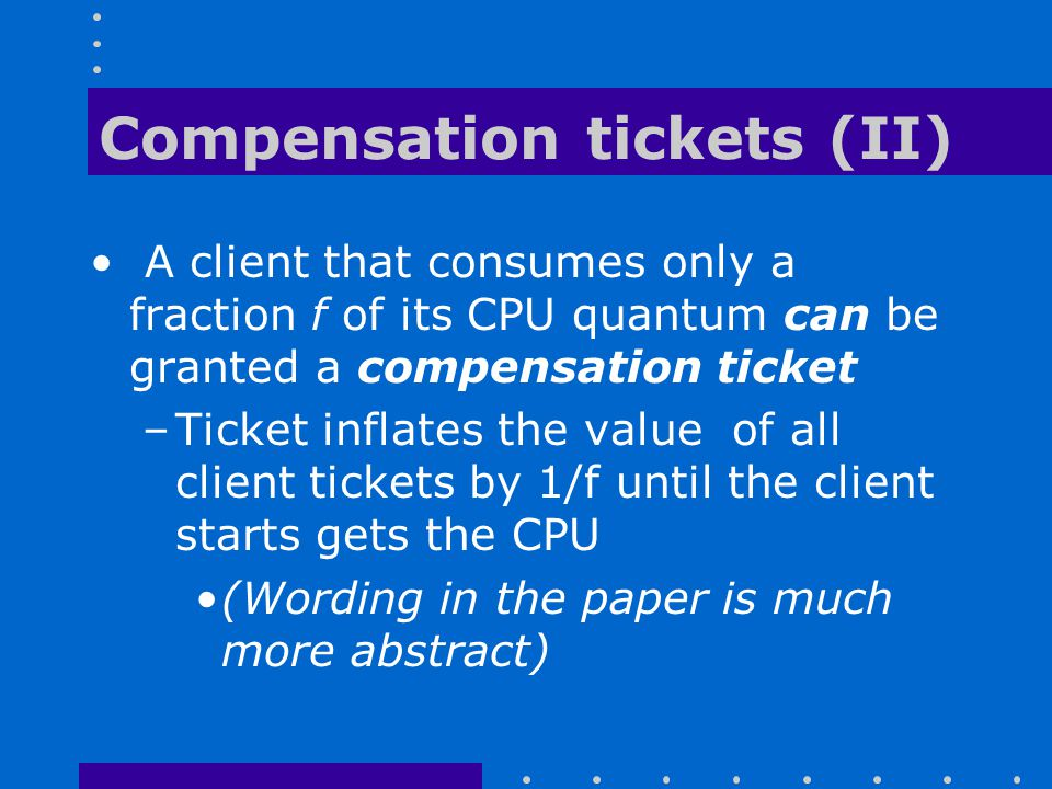 Compensation tickets (II) A client that consumes only a fraction f of its CPU quantum can be granted a compensation ticket –Ticket inflates the value