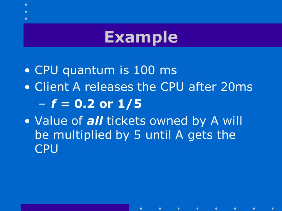 Example CPU quantum is 100 ms Client A releases the CPU after 20ms – f = 0.2 or 1/5 Value of all tickets owned by A will be multiplied by 5 until A ge