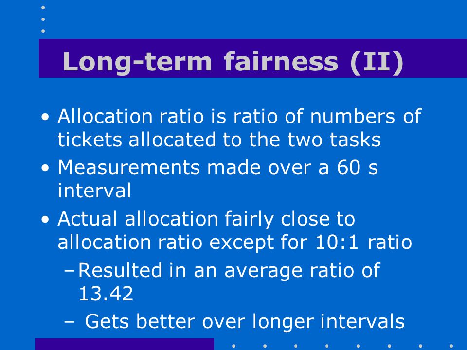Long-term fairness (II) Allocation ratio is ratio of numbers of tickets allocated to the two tasks Measurements made over a 60 s interval Actual alloc