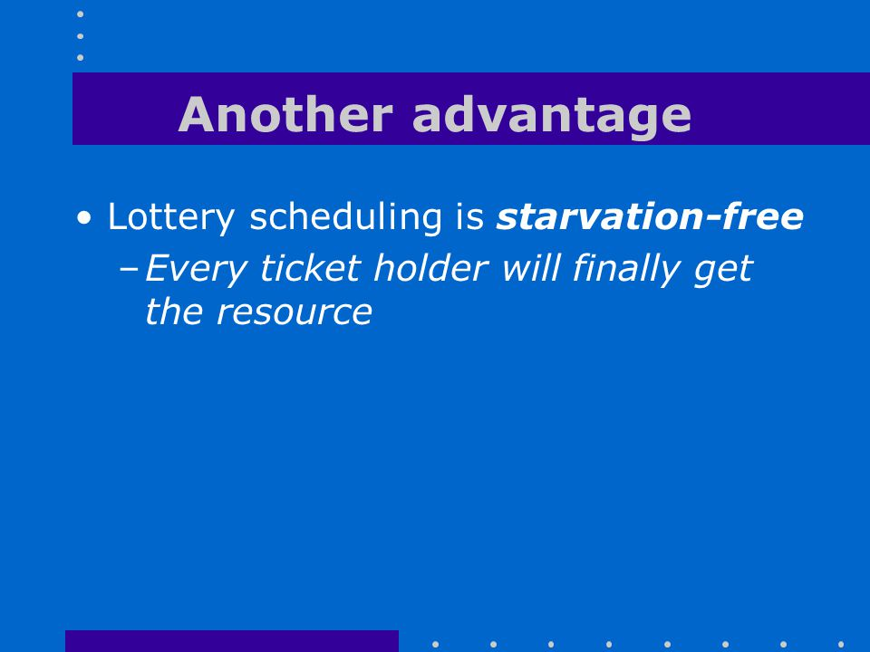 Another advantage Lottery scheduling is starvation-free –Every ticket holder will finally get the resource