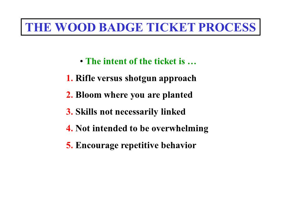 THE WOOD BADGE TICKET PROCESS The intent of the ticket is … 1. Rifle versus shotgun approach 2. Bloom where you are planted 3. Skills not necessarily