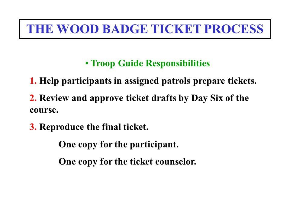 THE WOOD BADGE TICKET PROCESS Troop Guide Responsibilities 1. Help participants in assigned patrols prepare tickets. 2. Review and approve ticket draf