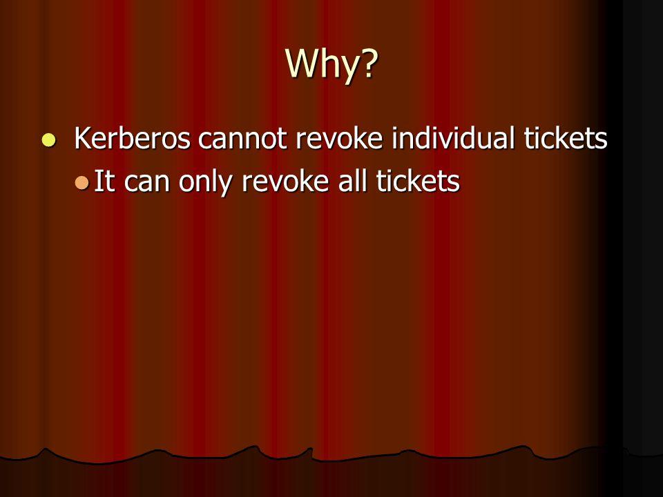 Why? Kerberos cannot revoke individual tickets Kerberos cannot revoke individual tickets It can only revoke all tickets It can only revoke all tickets