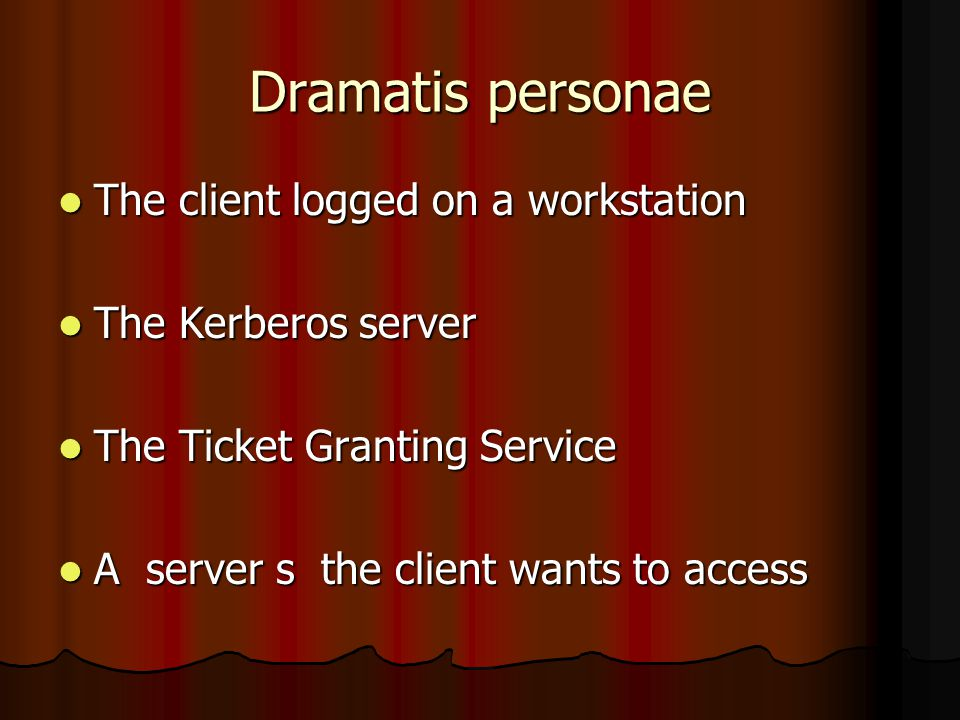 Dramatis personae The client logged on a workstation The client logged on a workstation The Kerberos server The Kerberos server The Ticket Granting Service The Ticket Granting Service A server s the client wants to access A server s the client wants to access