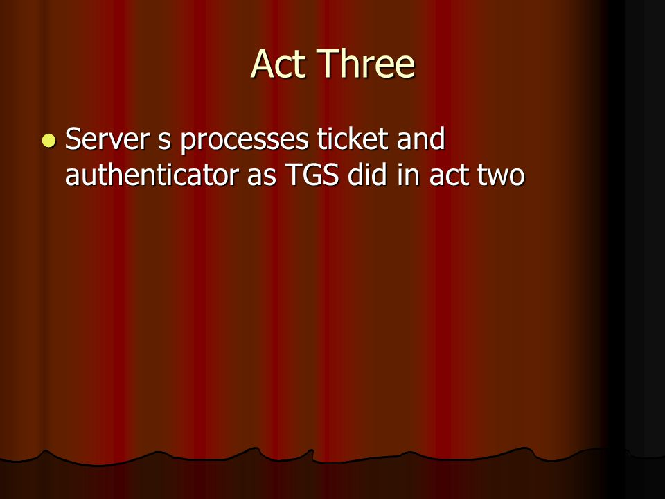Act Three Server s processes ticket and authenticator as TGS did in act two Server s processes ticket and authenticator as TGS did in act two