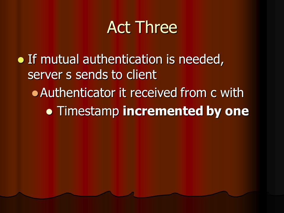 Act Three If mutual authentication is needed, server s sends to client If mutual authentication is needed, server s sends to client Authenticator it received from c with Authenticator it received from c with Timestamp incremented by one Timestamp incremented by one