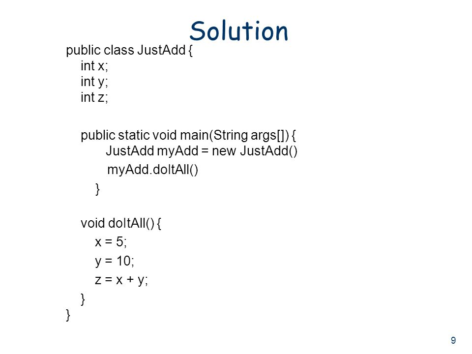 9 Solution public class JustAdd { int x; int y; int z; public static void main(String args[]) { JustAdd myAdd = new JustAdd() myAdd.doItAll() } void doItAll() { x = 5; y = 10; z = x + y; } }