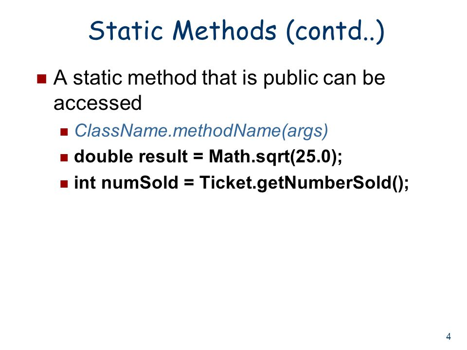 4 Static Methods (contd..) A static method that is public can be accessed ClassName.methodName(args) double result = Math.sqrt(25.0); int numSold = Ticket.getNumberSold();