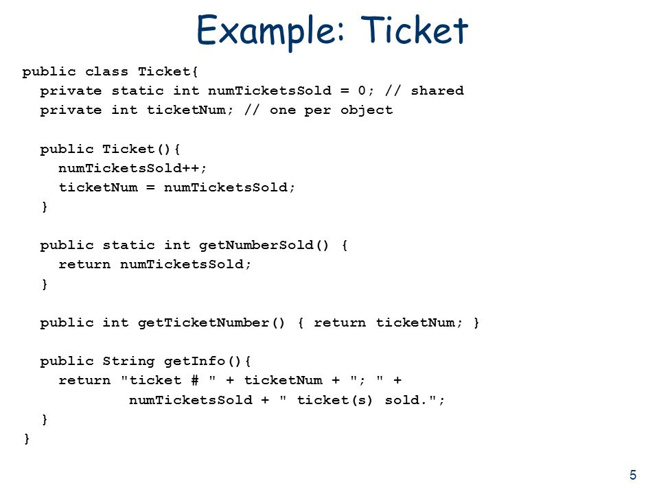 5 Example: Ticket public class Ticket{ private static int numTicketsSold = 0; // shared private int ticketNum; // one per object public Ticket(){ numTicketsSold++; ticketNum = numTicketsSold; } public static int getNumberSold() { return numTicketsSold; } public int getTicketNumber() { return ticketNum; } public String getInfo(){ return ticket # + ticketNum + ; + numTicketsSold + ticket(s) sold. ; } }