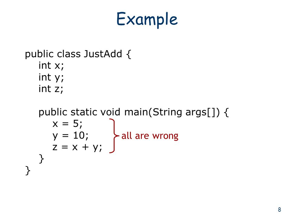 8 Example public class JustAdd { int x; int y; int z; public static void main(String args[]) { x = 5; y = 10; z = x + y; } all are wrong