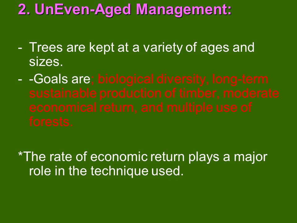 - Two basic forest management techniques… 1.Even-Aged Management: - Also called INDUSTRIAL FORESTRY - Trees are kept as same size and age Ex: TREE FARM OR PLANTATION *Extensive research has shown that soil become depleted