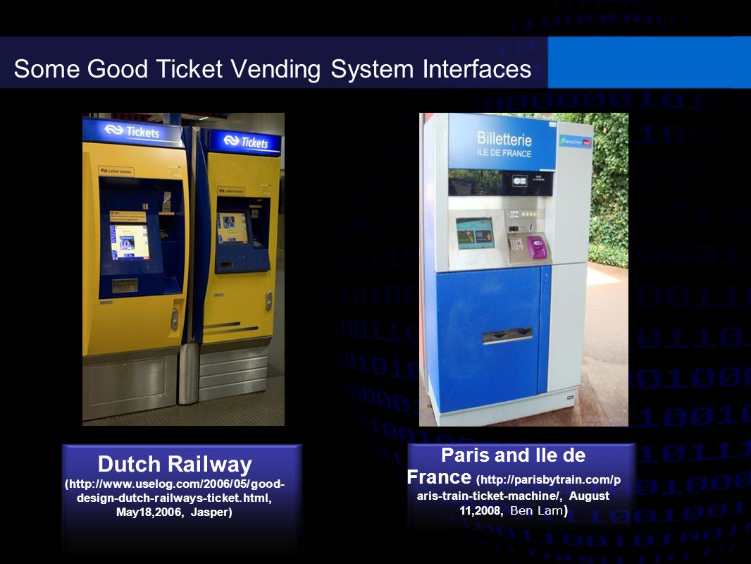 Some Good Ticket Vending System Interfaces Dutch Railway (http://www.uselog.com/2006/05/good- design-dutch-railways-ticket.html, May18,2006, Jasper) Paris and Ile de France (http://parisbytrain.com/p aris-train-ticket-machine/, August 11,2008, Ben Lam )