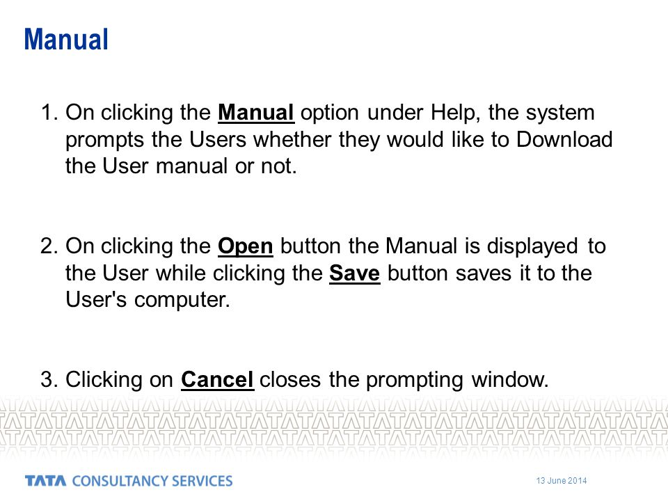13 June 2014 1.On clicking the Manual option under Help, the system prompts the Users whether they would like to Download the User manual or not. 2.On