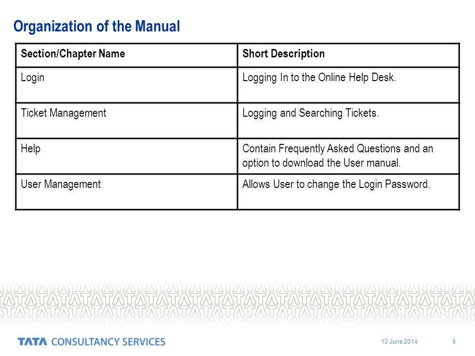 13 June 2014 5 Organization of the Manual Section/Chapter NameShort Description LoginLogging In to the Online Help Desk. Ticket ManagementLogging and