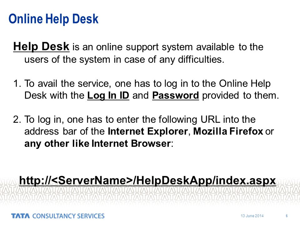 13 June 2014 6 Online Help Desk Help Desk is an online support system available to the users of the system in case of any difficulties. 1.To avail the