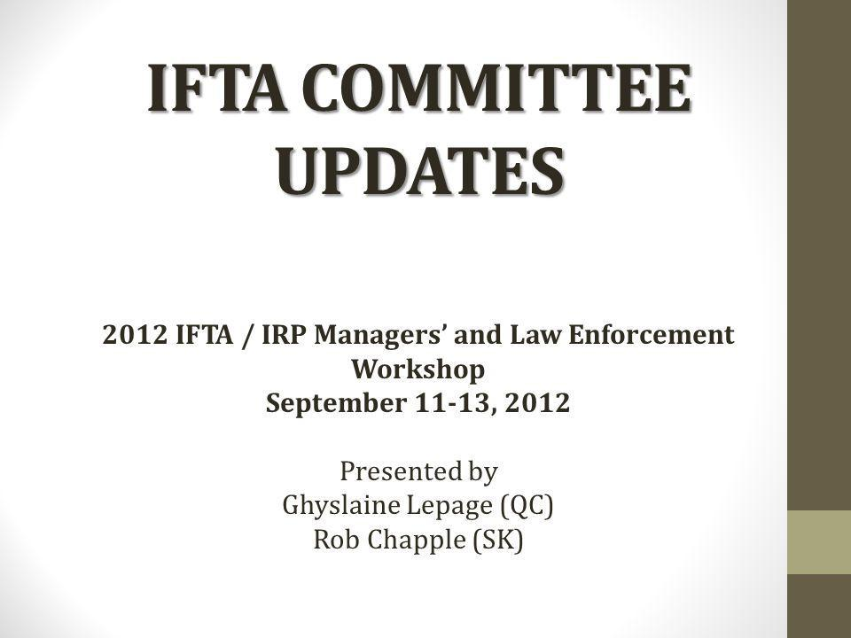 IFTA COMMITTEE UPDATES 2012 IFTA / IRP Managers and Law Enforcement Workshop September 11-13, 2012 Presented by Ghyslaine Lepage (QC) Rob Chapple (SK)