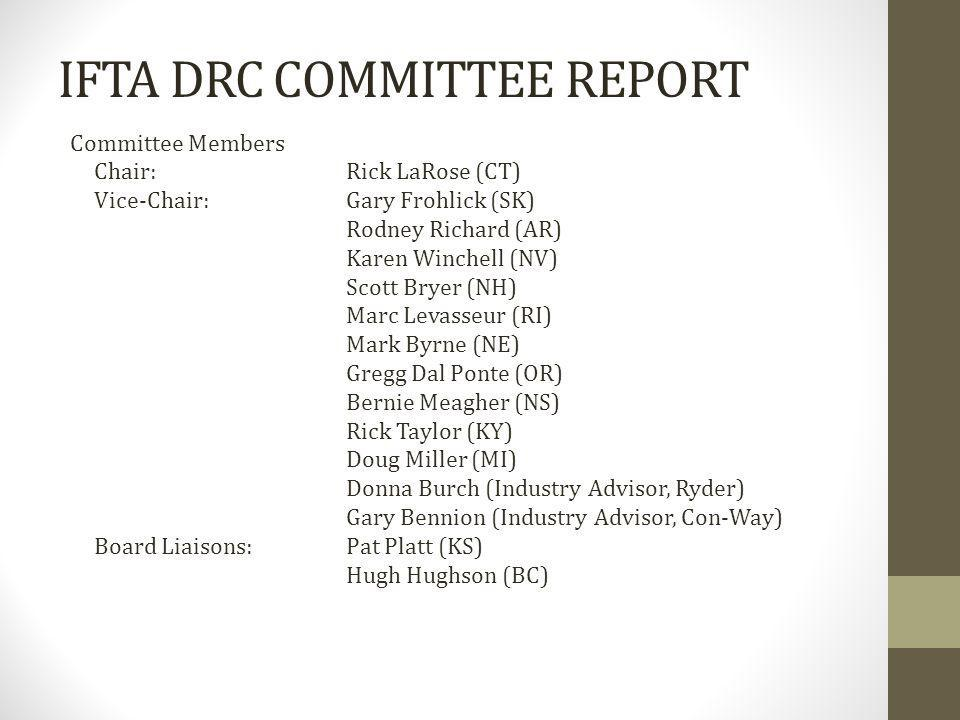 IFTA DRC COMMITTEE REPORT Committee Members Chair:Rick LaRose (CT) Vice-Chair:Gary Frohlick (SK) Rodney Richard (AR) Karen Winchell (NV) Scott Bryer (NH) Marc Levasseur (RI) Mark Byrne (NE) Gregg Dal Ponte (OR) Bernie Meagher (NS) Rick Taylor (KY) Doug Miller (MI) Donna Burch (Industry Advisor, Ryder) Gary Bennion (Industry Advisor, Con-Way) Board Liaisons:Pat Platt (KS) Hugh Hughson (BC)