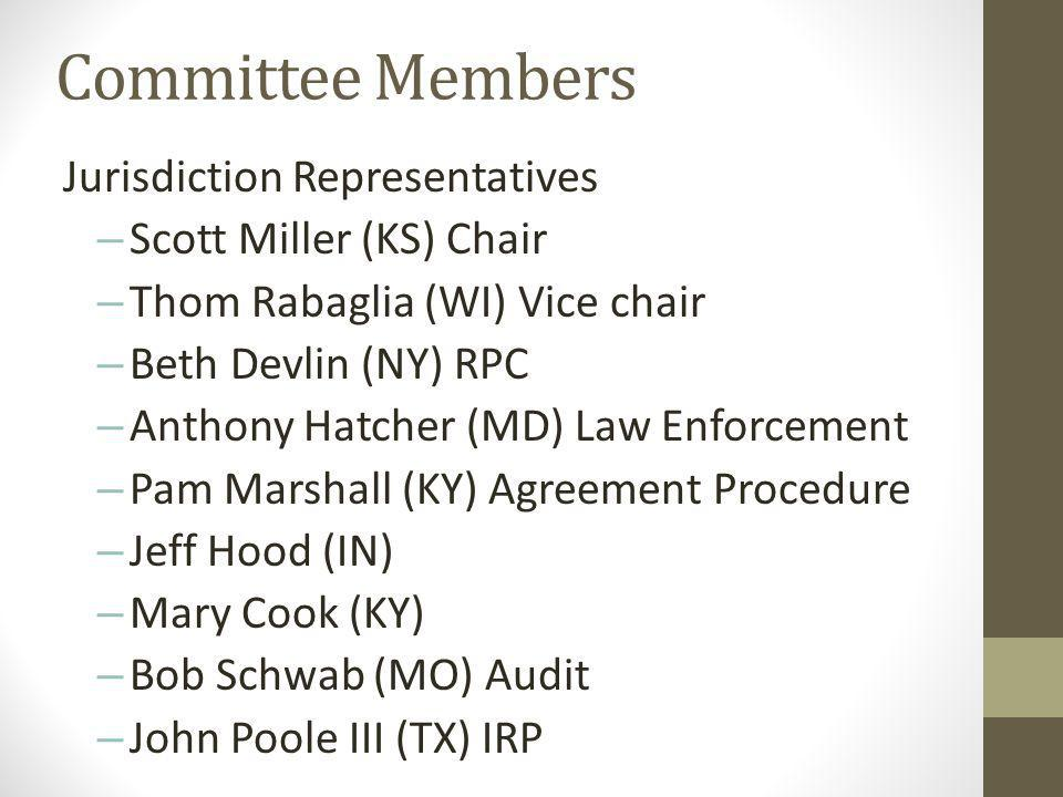 Committee Members Jurisdiction Representatives – Scott Miller (KS) Chair – Thom Rabaglia (WI) Vice chair – Beth Devlin (NY) RPC – Anthony Hatcher (MD) Law Enforcement – Pam Marshall (KY) Agreement Procedure – Jeff Hood (IN) – Mary Cook (KY) – Bob Schwab (MO) Audit – John Poole III (TX) IRP