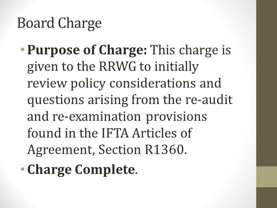 Board Charge Purpose of Charge: This charge is given to the RRWG to initially review policy considerations and questions arising from the re-audit and re-examination provisions found in the IFTA Articles of Agreement, Section R1360.