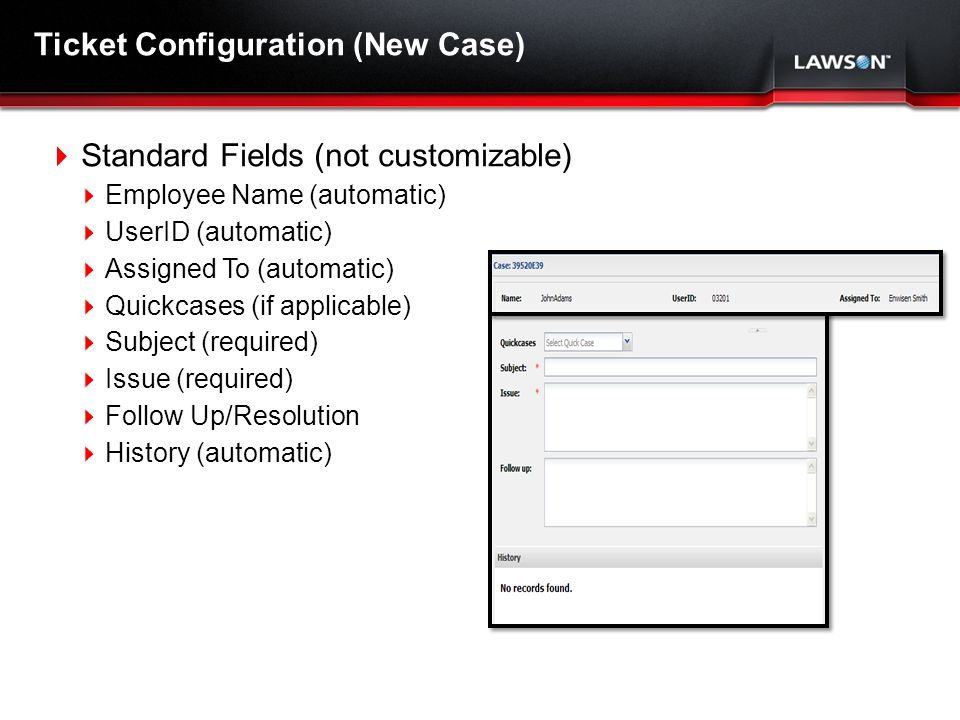 Lawson Template V.2 July 29, 2011 Ticket Configuration (New Case) Standard Fields (not customizable) Employee Name (automatic) UserID (automatic) Assigned To (automatic) Quickcases (if applicable) Subject (required) Issue (required) Follow Up/Resolution History (automatic)
