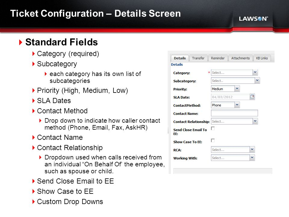 Lawson Template V.2 July 29, 2011 Ticket Configuration – Details Screen Standard Fields Category (required) Subcategory each category has its own list of subcategories Priority (High, Medium, Low) SLA Dates Contact Method Drop down to indicate how caller contact method (Phone, Email, Fax, AskHR) Contact Name Contact Relationship Dropdown used when calls received from an individual On Behalf Of the employee, such as spouse or child.