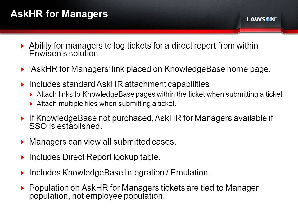 Lawson Template V.2 July 29, 2011 AskHR for Managers Ability for managers to log tickets for a direct report from within Enwisens solution.