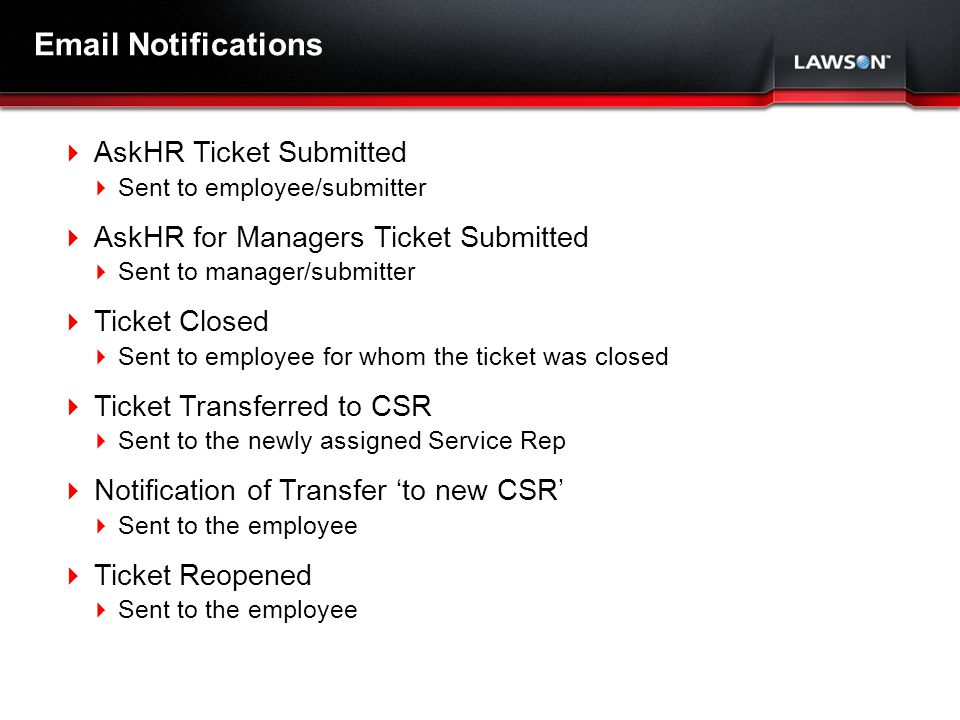 Lawson Template V.2 July 29, 2011 Email Notifications AskHR Ticket Submitted Sent to employee/submitter AskHR for Managers Ticket Submitted Sent to manager/submitter Ticket Closed Sent to employee for whom the ticket was closed Ticket Transferred to CSR Sent to the newly assigned Service Rep Notification of Transfer to new CSR Sent to the employee Ticket Reopened Sent to the employee
