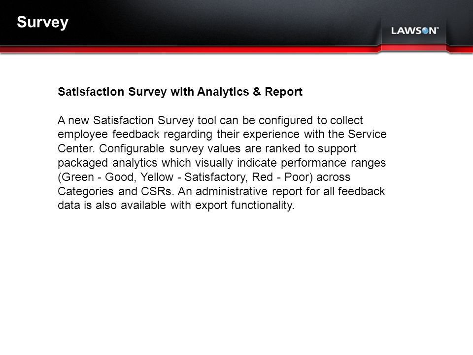 Lawson Template V.2 July 29, 2011 Survey Satisfaction Survey with Analytics & Report A new Satisfaction Survey tool can be configured to collect employee feedback regarding their experience with the Service Center.