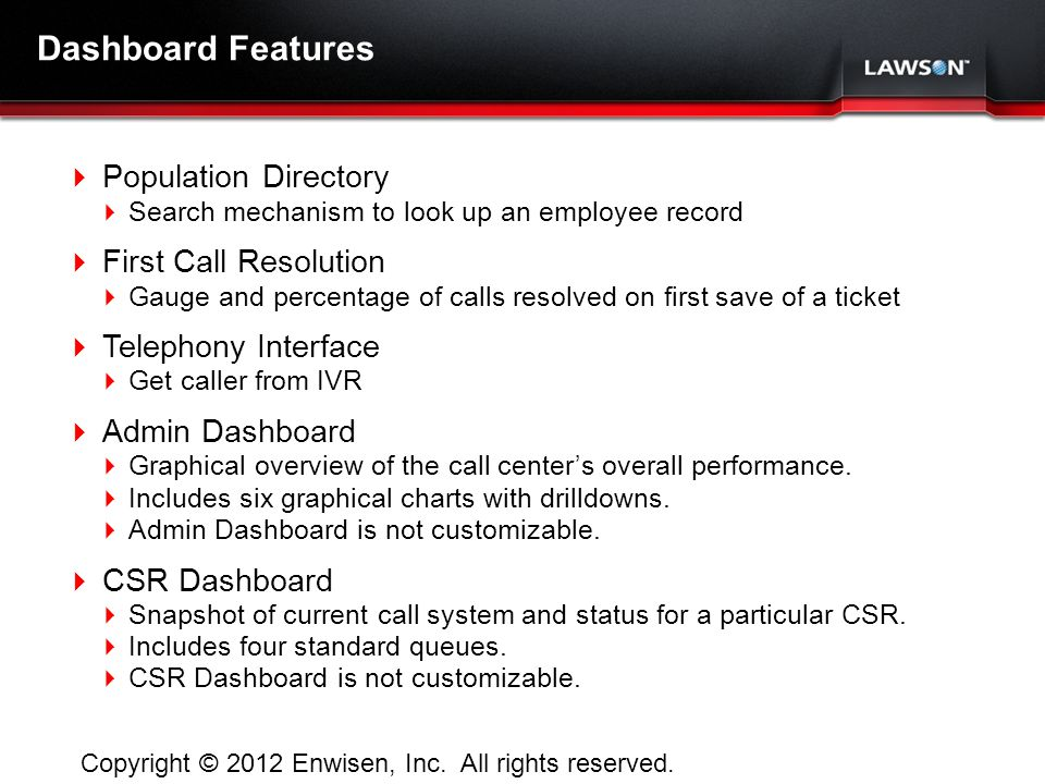 Lawson Template V.2 July 29, 2011 Dashboard Features Population Directory Search mechanism to look up an employee record First Call Resolution Gauge and percentage of calls resolved on first save of a ticket Telephony Interface Get caller from IVR Admin Dashboard Graphical overview of the call centers overall performance.