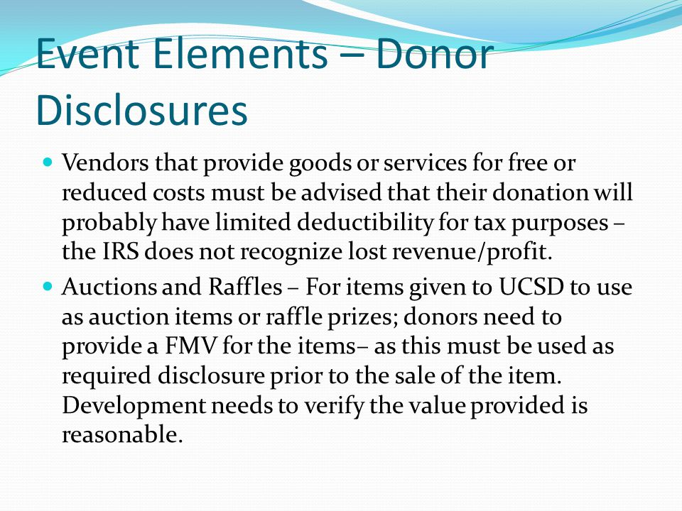 Event Elements – Donor Disclosures Vendors that provide goods or services for free or reduced costs must be advised that their donation will probably have limited deductibility for tax purposes – the IRS does not recognize lost revenue/profit.