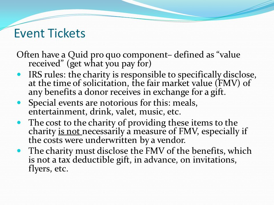 Event Tickets Often have a Quid pro quo component– defined as value received (get what you pay for) IRS rules: the charity is responsible to specifically disclose, at the time of solicitation, the fair market value (FMV) of any benefits a donor receives in exchange for a gift.