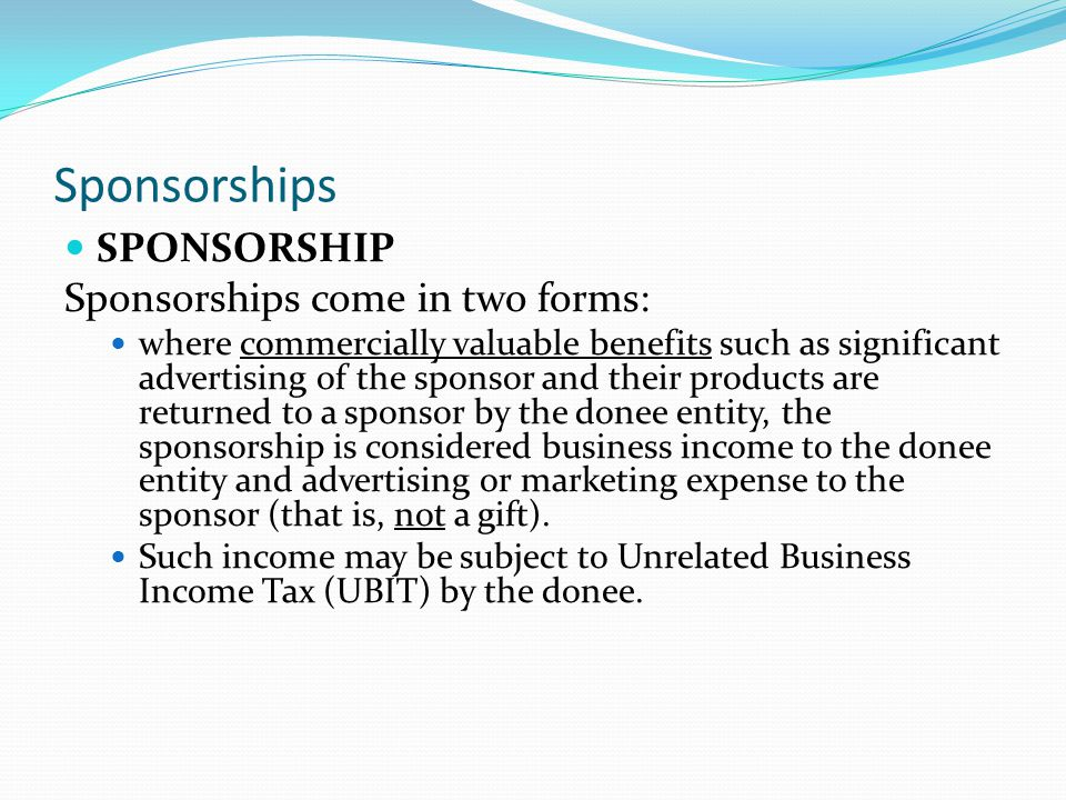 Sponsorships SPONSORSHIP Sponsorships come in two forms: where commercially valuable benefits such as significant advertising of the sponsor and their products are returned to a sponsor by the donee entity, the sponsorship is considered business income to the donee entity and advertising or marketing expense to the sponsor (that is, not a gift).